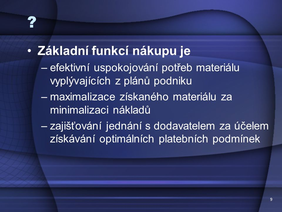 9 ? •Základní funkcí nákupu je –efektivní uspokojování potřeb materiálu vyplývajících z plánů podniku –maximalizace získaného materiálu za minimalizac