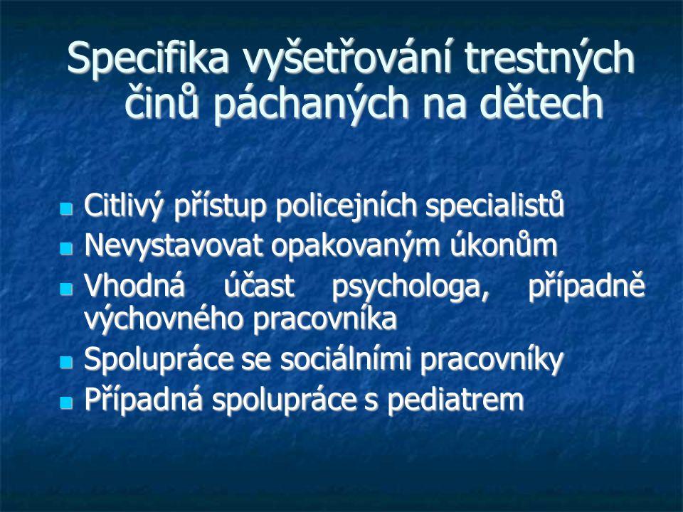 Specifika vyšetřování trestných činů páchaných na dětech  Citlivý přístup policejních specialistů  Nevystavovat opakovaným úkonům  Vhodná účast psychologa, případně výchovného pracovníka  Spolupráce se sociálními pracovníky  Případná spolupráce s pediatrem