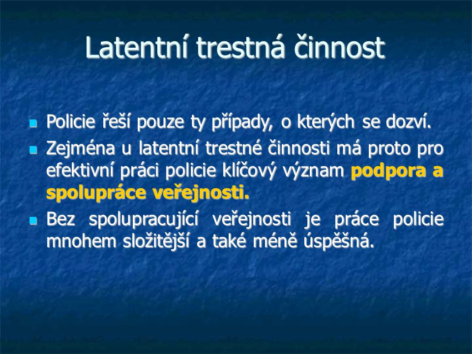 Latentní trestná činnost  Policie řeší pouze ty případy, o kterých se dozví.  Zejména u latentní trestné činnosti má proto pro efektivní práci polic