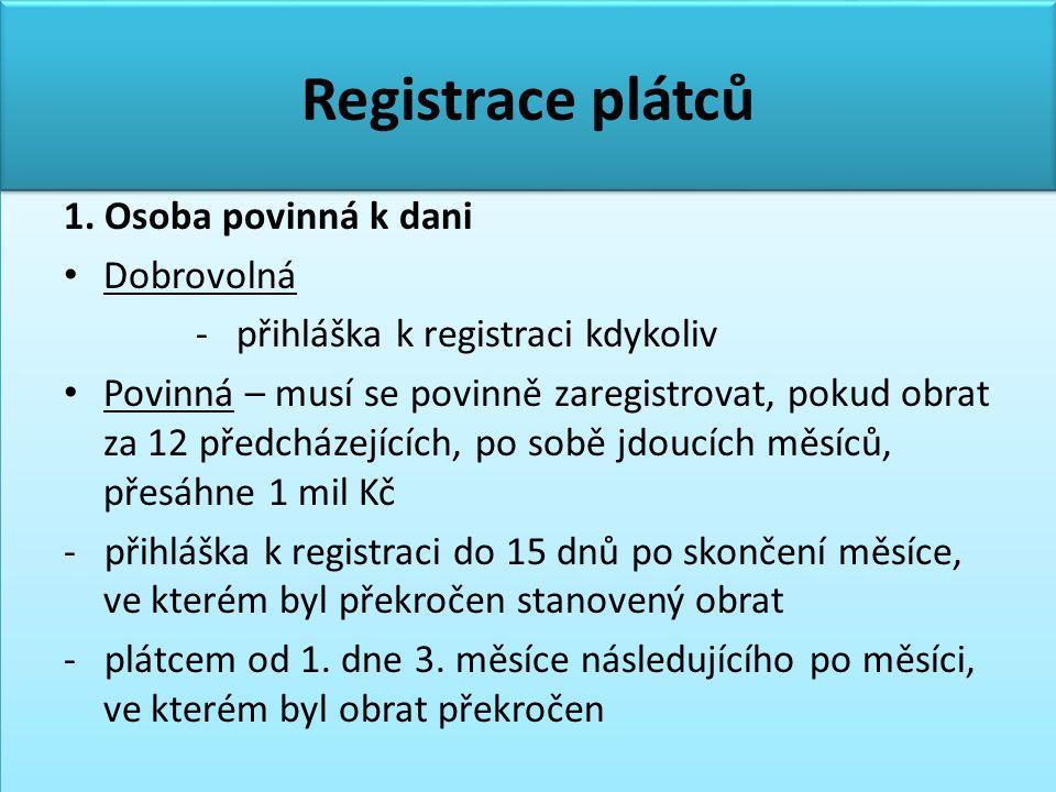 Registrace plátců 1. Osoba povinná k dani • Dobrovolná - přihláška k registraci kdykoliv • Povinná – musí se povinně zaregistrovat, pokud obrat za 12