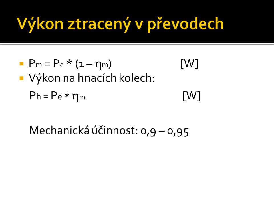  P m = P e * (1 – η m )[W]  Výkon na hnacích kolech: P h = P e * η m [W] Mechanická účinnost: 0,9 – 0,95