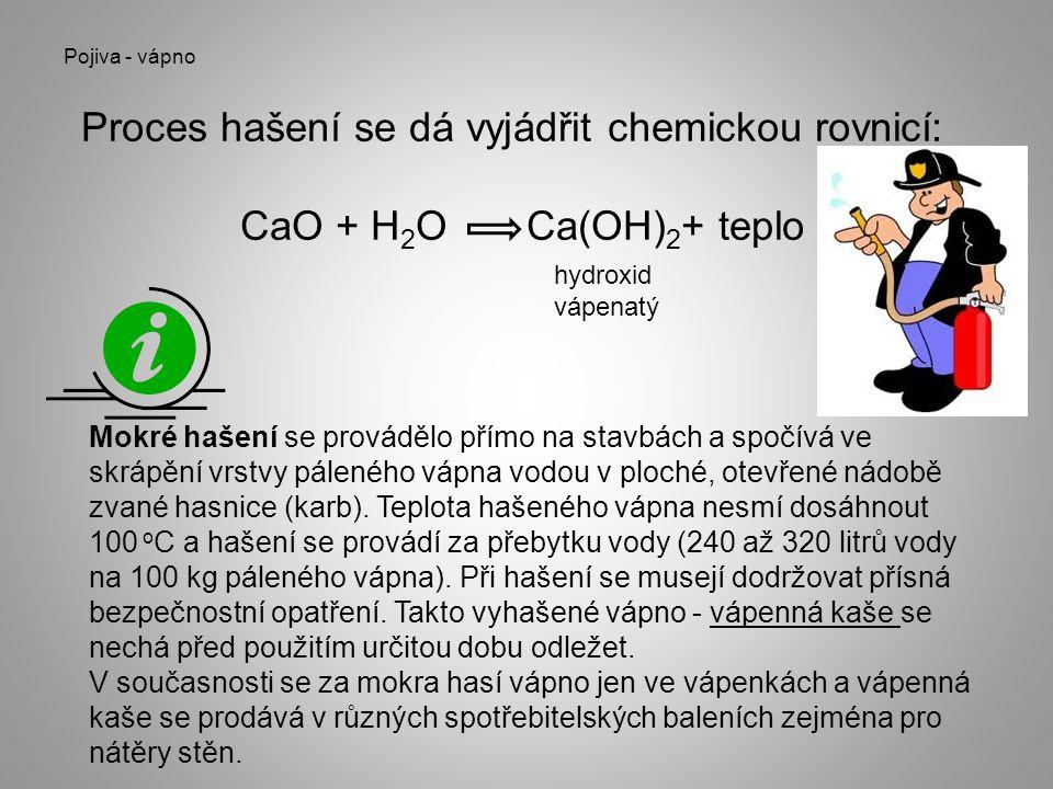 Pojiva - vápno Proces hašení se dá vyjádřit chemickou rovnicí: CaO + H 2 O Ca(OH) 2 + teplo hydroxid vápenatý Mokré hašení se provádělo přímo na stavb