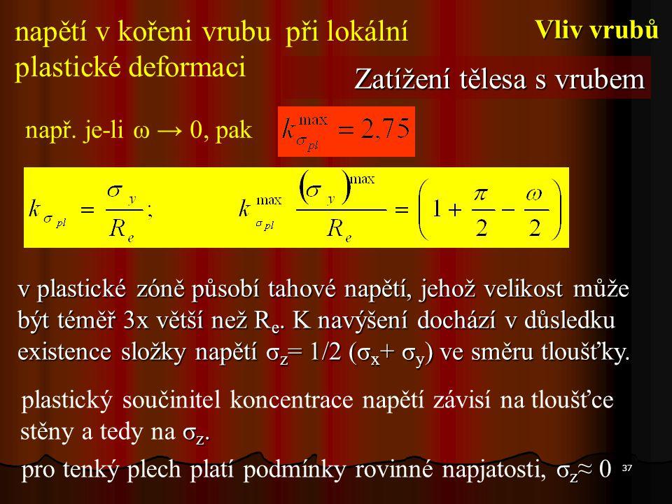37 např. je-li ω → 0, pak σ z. plastický součinitel koncentrace napětí závisí na tloušťce stěny a tedy na σ z. σ z ≈ 0 pro tenký plech platí podmínky