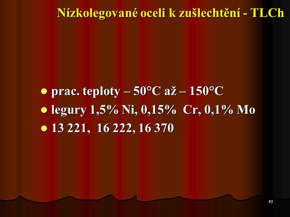 43  prac. teploty – 50°C až – 150°C  legury 1,5% Ni, 0,15% Cr, 0,1% Mo  13 221, 16 222, 16 370 Nízkolegované oceli k zušlechtění - TLCh