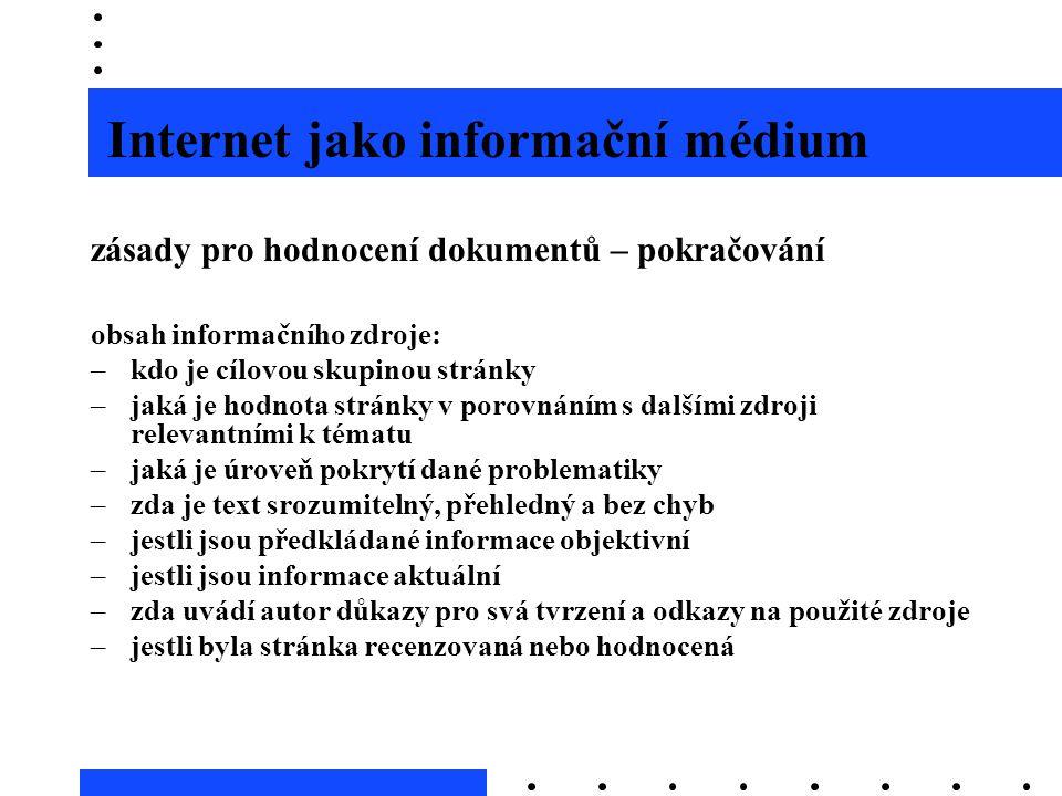 Internet jako informační médium zásady pro hodnocení dokumentů – pokračování obsah informačního zdroje: –kdo je cílovou skupinou stránky –jaká je hodn