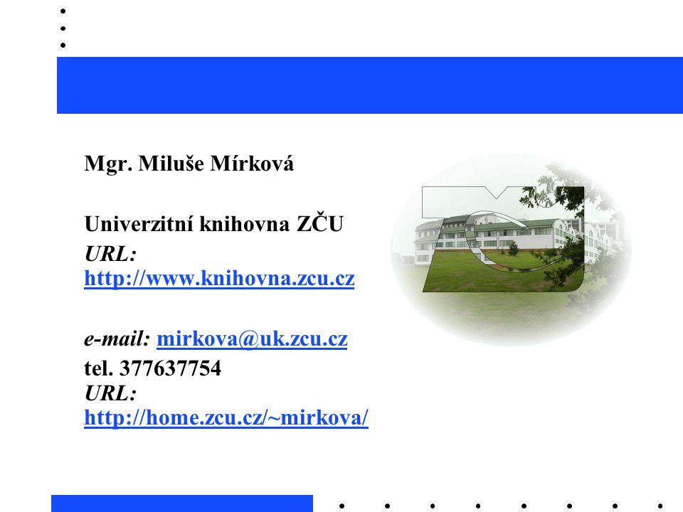 Mgr. Miluše Mírková Univerzitní knihovna ZČU URL: http://www.knihovna.zcu.cz http://www.knihovna.zcu.cz e-mail: mirkova@uk.zcu.czmirkova@uk.zcu.cz tel