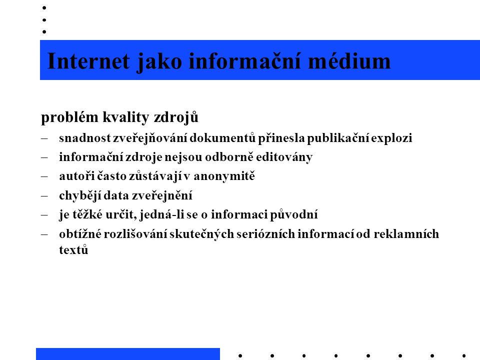 Internet jako informační médium problém kvality zdrojů –snadnost zveřejňování dokumentů přinesla publikační explozi –informační zdroje nejsou odborně