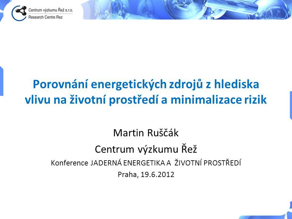 Porovnání energetických zdrojů z hlediska vlivu na životní prostředí a minimalizace rizik Martin Ruščák Centrum výzkumu Řež Konference JADERNÁ ENERGET