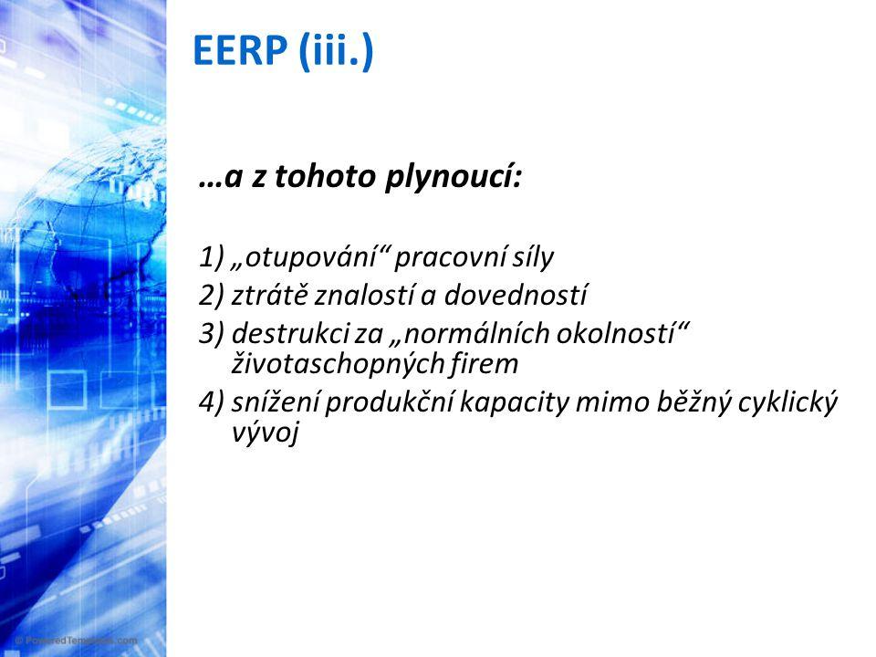 """EERP (iii.) …a z tohoto plynoucí: 1) """"otupování pracovní síly 2) ztrátě znalostí a dovedností 3) destrukci za """"normálních okolností životaschopných firem 4) snížení produkční kapacity mimo běžný cyklický vývoj"""