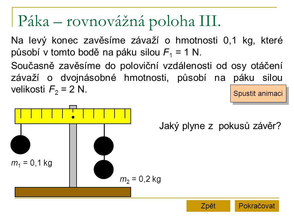 Páka – rovnovážná poloha III. PokračovatZpět m 1 = 0,1 kg m 2 = 0,2 kg Na levý konec zavěsíme závaží o hmotnosti 0,1 kg, které působí v tomto bodě na
