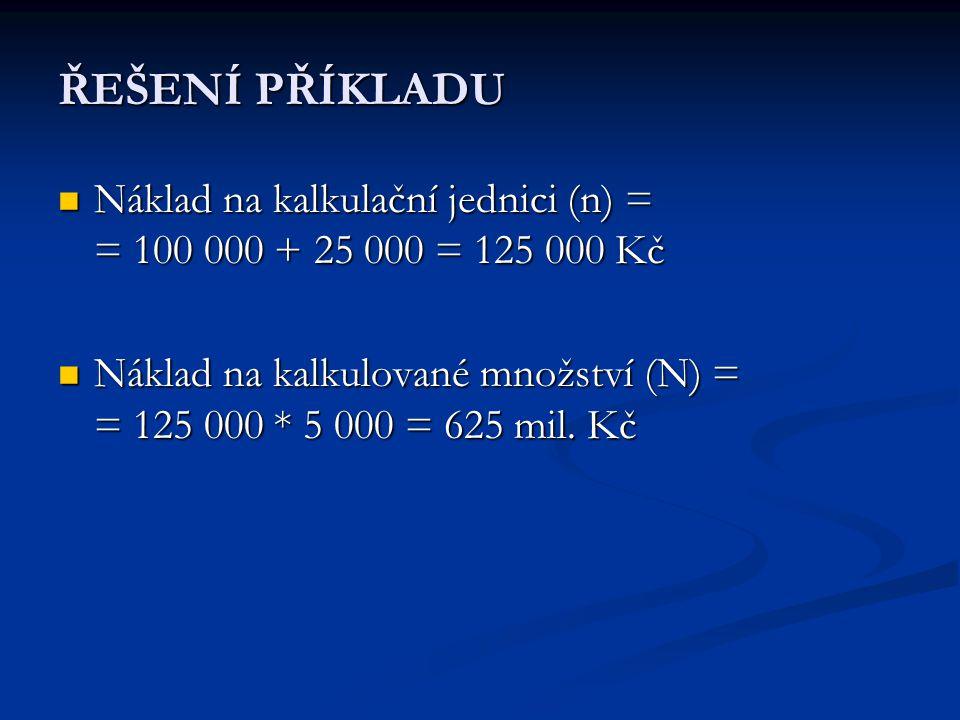 ŘEŠENÍ PŘÍKLADU  Náklad na kalkulační jednici (n) = = 100 000 + 25 000 = 125 000 Kč  Náklad na kalkulované množství (N) = = 125 000 * 5 000 = 625 mi