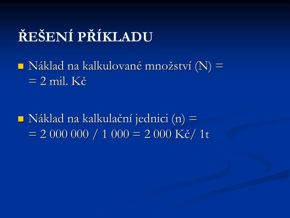  Náklad na kalkulované množství (N) = = 2 mil. Kč  Náklad na kalkulační jednici (n) = = 2 000 000 / 1 000 = 2 000 Kč/ 1t ŘEŠENÍ PŘÍKLADU