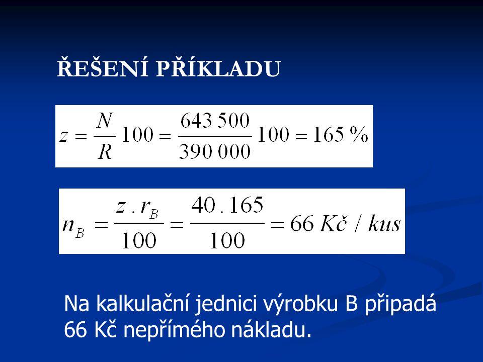 Na kalkulační jednici výrobku B připadá 66 Kč nepřímého nákladu. ŘEŠENÍ PŘÍKLADU