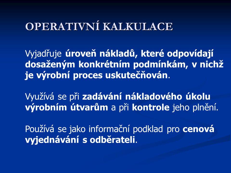 OPERATIVNÍ KALKULACE Vyjadřuje úroveň nákladů, které odpovídají dosaženým konkrétním podmínkám, v nichž je výrobní proces uskutečňován. Využívá se při