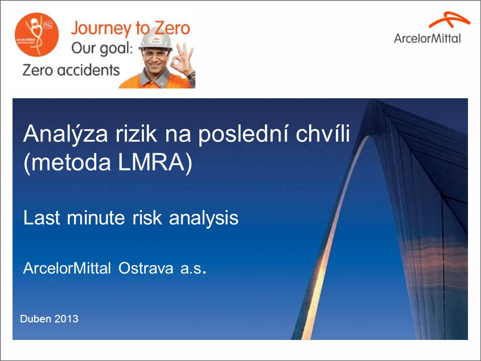 Analýza rizik na poslední chvíli (metoda LMRA) Last minute risk analysis ArcelorMittal Ostrava a.s. Duben 2013