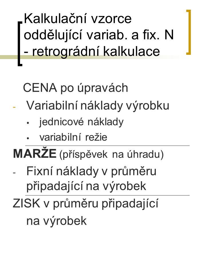 Kalkulační vzorce oddělující variab. a fix. N - retrográdní kalkulace CENA po úpravách - Variabilní náklady výrobku  jednicové náklady  variabilní r