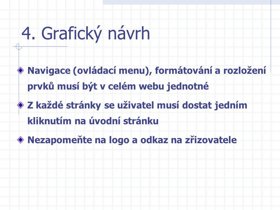 4. Grafický návrh Navigace (ovládací menu), formátování a rozložení prvků musí být v celém webu jednotné Z každé stránky se uživatel musí dostat jední