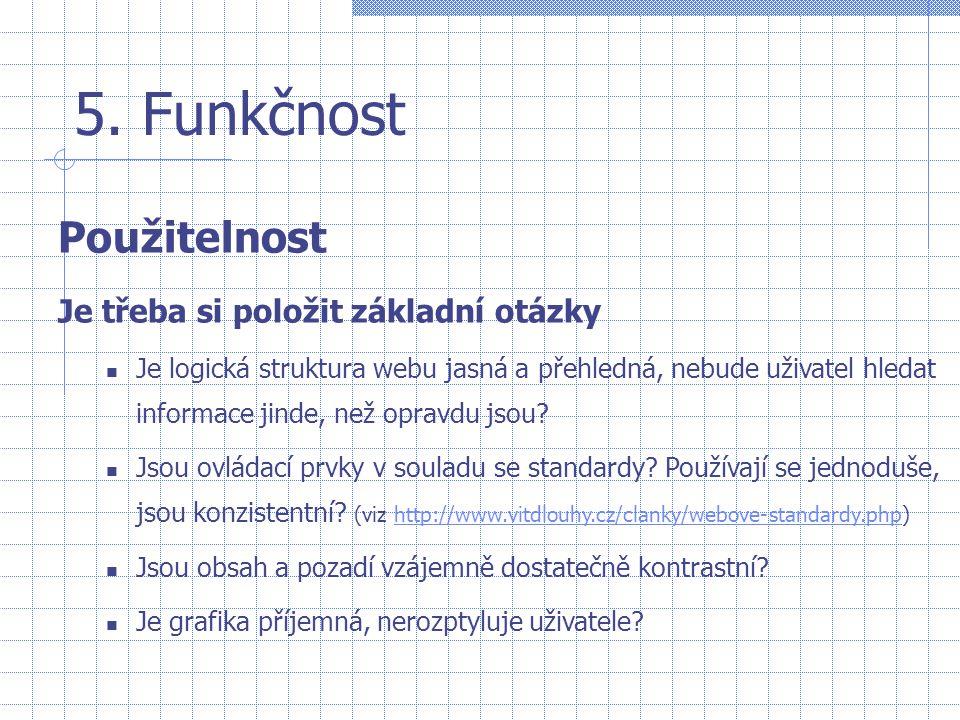 5. Funkčnost Použitelnost Je třeba si položit základní otázky  Je logická struktura webu jasná a přehledná, nebude uživatel hledat informace jinde, n