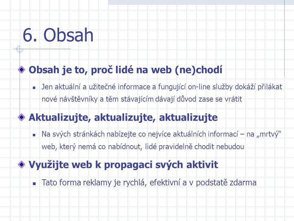 6. Obsah Obsah je to, proč lidé na web (ne)chodí  Jen aktuální a užitečné informace a fungující on-line služby dokáží přilákat nové návštěvníky a těm