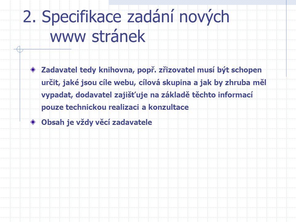 2. Specifikace zadání nových www stránek Zadavatel tedy knihovna, popř. zřizovatel musí být schopen určit, jaké jsou cíle webu, cílová skupina a jak b