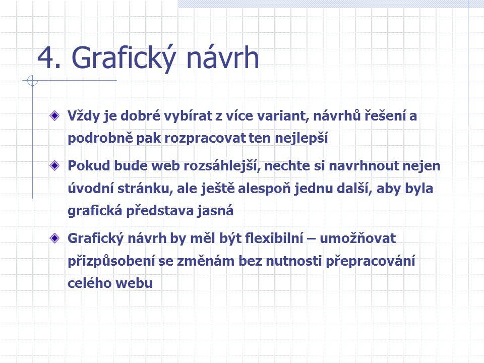 4. Grafický návrh Vždy je dobré vybírat z více variant, návrhů řešení a podrobně pak rozpracovat ten nejlepší Pokud bude web rozsáhlejší, nechte si na