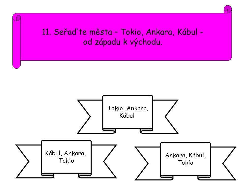 11. Seřaďte města – Tokio, Ankara, Kábul - od západu k východu. Kábul, Ankara, Tokio Ankara, Kábul, Tokio Tokio, Ankara, Kábul