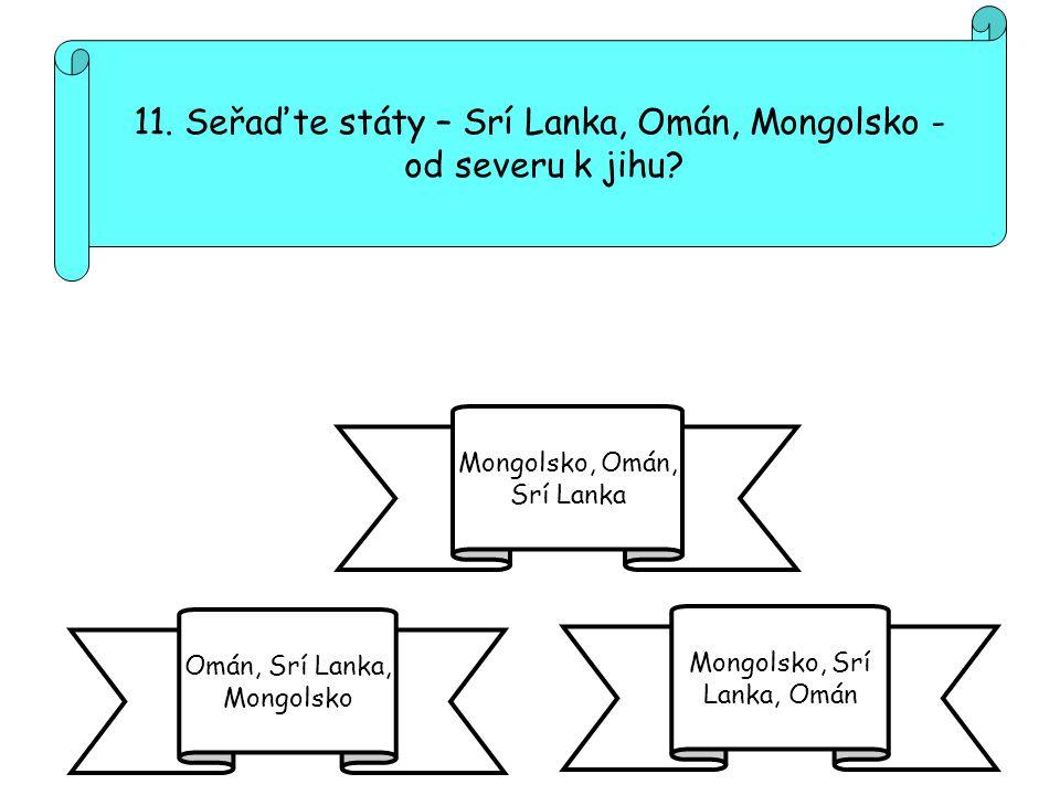 11. Seřaďte státy – Srí Lanka, Omán, Mongolsko - od severu k jihu? Omán, Srí Lanka, Mongolsko Mongolsko, Srí Lanka, Omán Mongolsko, Omán, Srí Lanka