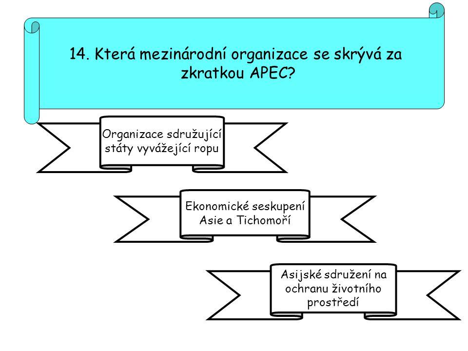 14. Která mezinárodní organizace se skrývá za zkratkou APEC? Organizace sdružující státy vyvážející ropu Asijské sdružení na ochranu životního prostře