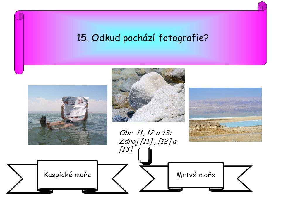 15. Odkud pochází fotografie? Kaspické moře Mrtvé moře Obr. 11, 12 a 13: Zdroj [11], [12] a [13]