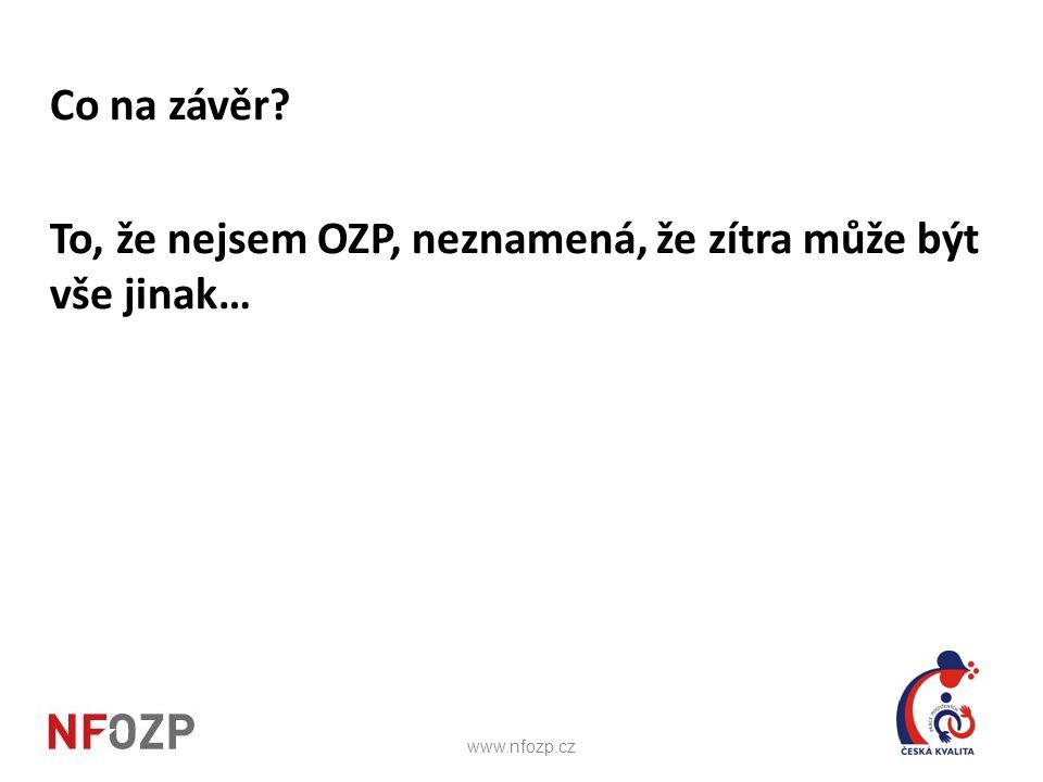 Co na závěr? To, že nejsem OZP, neznamená, že zítra může být vše jinak… www.nfozp.cz