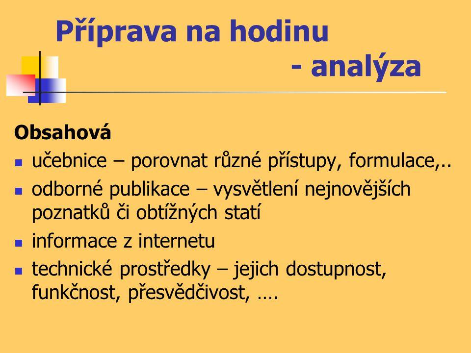 Příprava na hodinu - analýza Obsahová  učebnice – porovnat různé přístupy, formulace,..  odborné publikace – vysvětlení nejnovějších poznatků či obt
