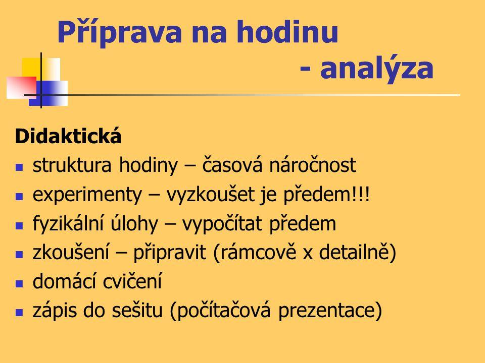 Příprava na hodinu - analýza Didaktická  struktura hodiny – časová náročnost  experimenty – vyzkoušet je předem!!!  fyzikální úlohy – vypočítat pře