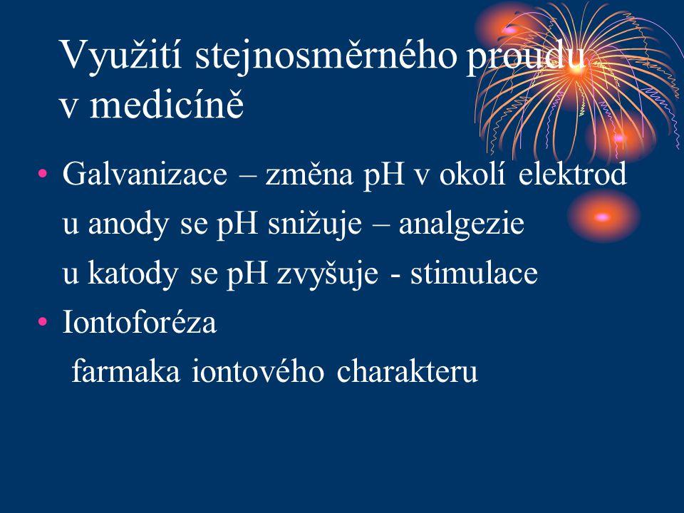 Využití stejnosměrného proudu v medicíně •Galvanizace – změna pH v okolí elektrod u anody se pH snižuje – analgezie u katody se pH zvyšuje - stimulace