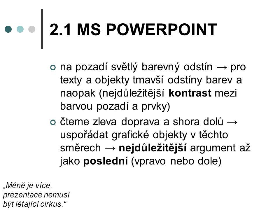 """2.1 MS POWERPOINT na pozadí světlý barevný odstín → pro texty a objekty tmavší odstíny barev a naopak (nejdůležitější kontrast mezi barvou pozadí a prvky) čteme zleva doprava a shora dolů → uspořádat grafické objekty v těchto směrech → nejdůležitější argument až jako poslední (vpravo nebo dole) """"Méně je více, prezentace nemusí být létající cirkus."""