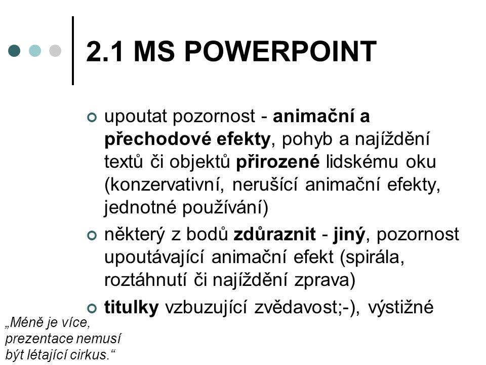 """2.1 MS POWERPOINT upoutat pozornost - animační a přechodové efekty, pohyb a najíždění textů či objektů přirozené lidskému oku (konzervativní, nerušící animační efekty, jednotné používání) některý z bodů zdůraznit - jiný, pozornost upoutávající animační efekt (spirála, roztáhnutí či najíždění zprava) titulky vzbuzující zvědavost;-), výstižné """"Méně je více, prezentace nemusí být létající cirkus."""