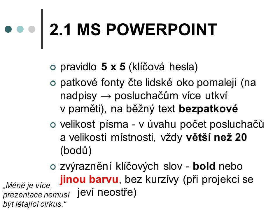 """2.1 MS POWERPOINT pravidlo 5 x 5 (klíčová hesla) patkové fonty čte lidské oko pomaleji (na nadpisy → posluchačům více utkví v paměti), na běžný text bezpatkové velikost písma - v úvahu počet posluchačů a velikosti místnosti, vždy větší než 20 (bodů) zvýraznění klíčových slov - bold nebo jinou barvu, bez kurzívy (při projekci se jeví neostře) """"Méně je více, prezentace nemusí být létající cirkus."""