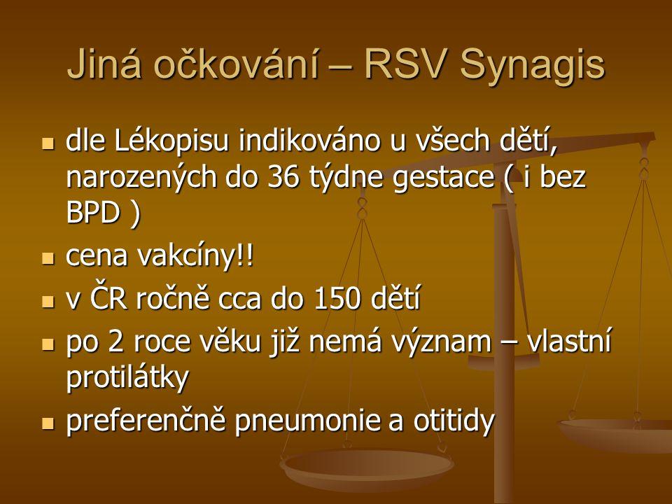 Jiná očkování – RSV Synagis  dle Lékopisu indikováno u všech dětí, narozených do 36 týdne gestace ( i bez BPD )  cena vakcíny!!  v ČR ročně cca do