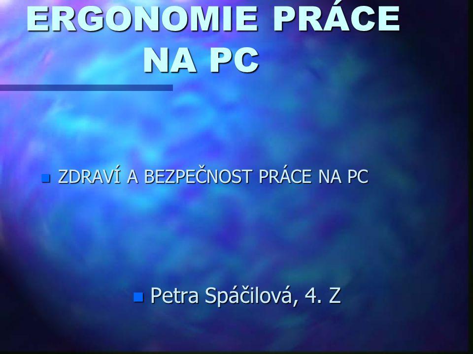 ERGONOMIE PRÁCE NA PC n ZDRAVÍ A BEZPEČNOST PRÁCE NA PC n Petra Spáčilová, 4. Z