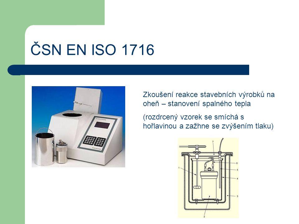 ČSN EN ISO 1716 Zkoušení reakce stavebních výrobků na oheň – stanovení spalného tepla (rozdrcený vzorek se smíchá s hořlavinou a zažhne se zvýšením tl