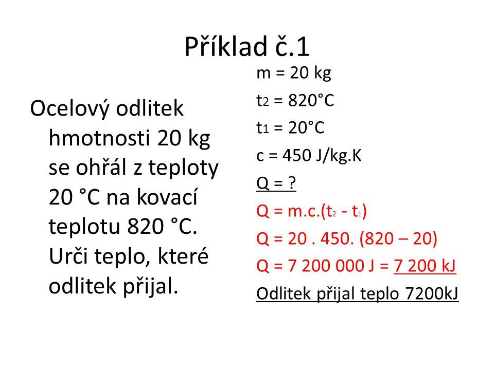 Příklad č.1 m = 20 kg t 2 = 820°C t 1 = 20°C c = 450 J/kg.K Q = .