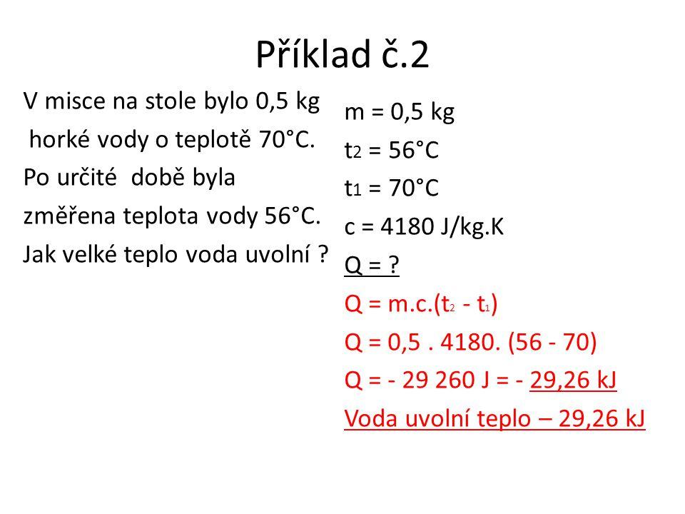 Příklad č.2 V misce na stole bylo 0,5 kg horké vody o teplotě 70°C. Po určité době byla změřena teplota vody 56°C. Jak velké teplo voda uvolní ? m = 0