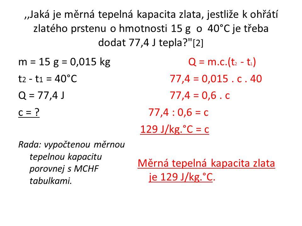 ,,Jaká je měrná tepelná kapacita zlata, jestliže k ohřátí zlatého prstenu o hmotnosti 15 g o 40°C je třeba dodat 77,4 J tepla? [2] m = 15 g = 0,015 kg t 2 - t 1 = 40°C Q = 77,4 J c = .