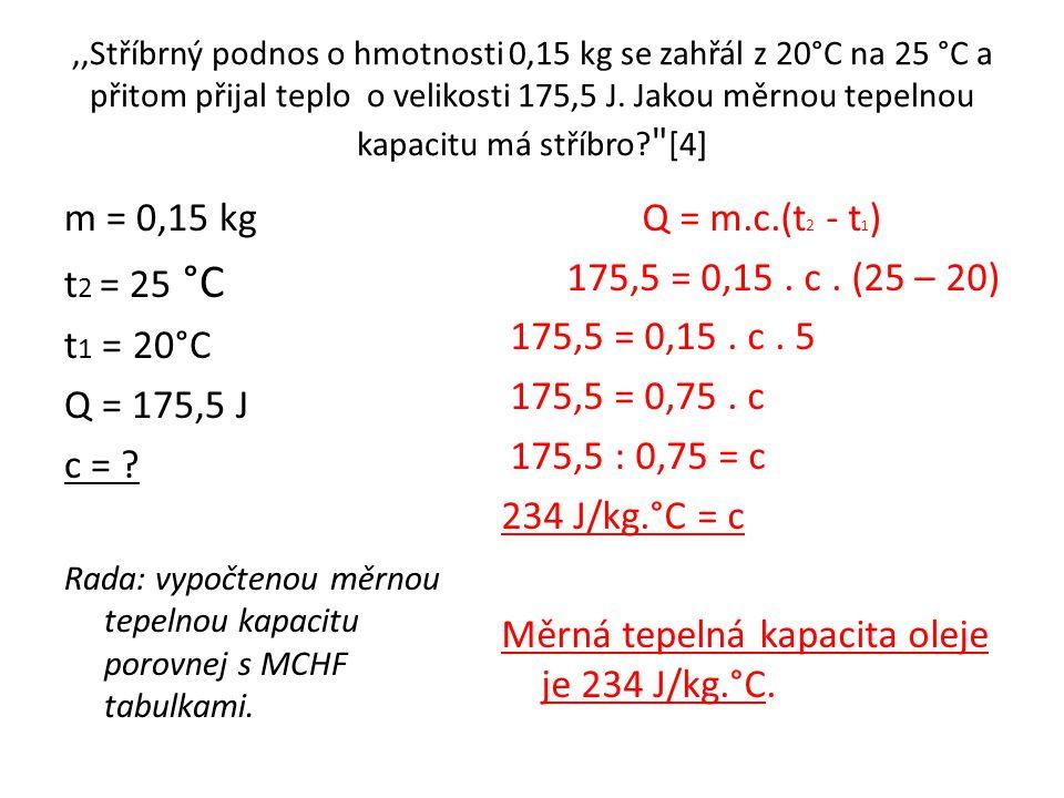 ,,Stříbrný podnos o hmotnosti 0,15 kg se zahřál z 20°C na 25 °C a přitom přijal teplo o velikosti 175,5 J. Jakou měrnou tepelnou kapacitu má stříbro?