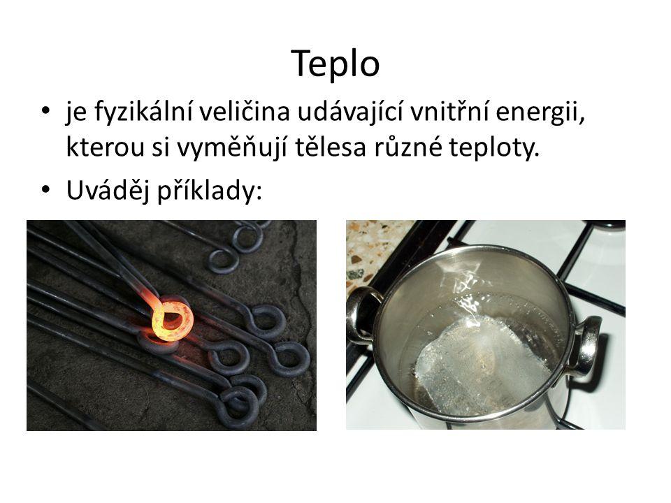 Teplo • je fyzikální veličina udávající vnitřní energii, kterou si vyměňují tělesa různé teploty. • Uváděj příklady: