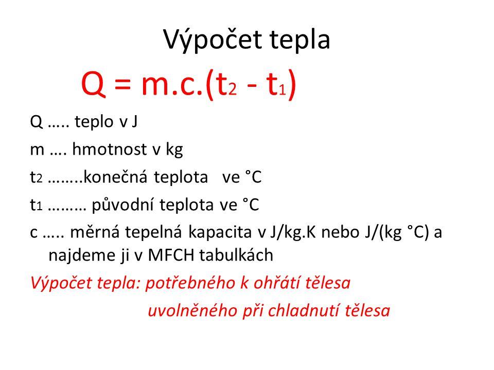 Výpočet tepla Q = m.c.(t 2 - t 1 ) Q ….. teplo v J m …. hmotnost v kg t 2 ……..konečná teplota ve °C t 1 ……… původní teplota ve °C c ….. měrná tepelná