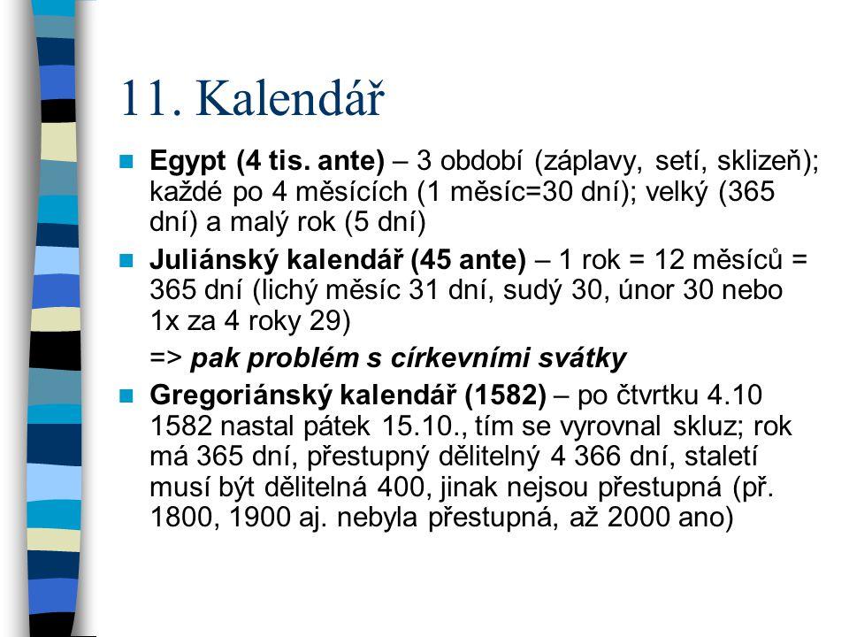 11. Kalendář  Egypt (4 tis. ante) – 3 období (záplavy, setí, sklizeň); každé po 4 měsících (1 měsíc=30 dní); velký (365 dní) a malý rok (5 dní)  Jul