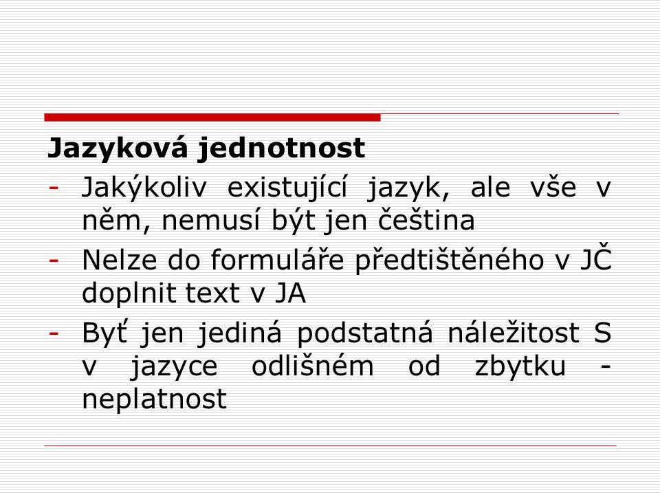 Jazyková jednotnost -Jakýkoliv existující jazyk, ale vše v něm, nemusí být jen čeština -Nelze do formuláře předtištěného v JČ doplnit text v JA -Byť j