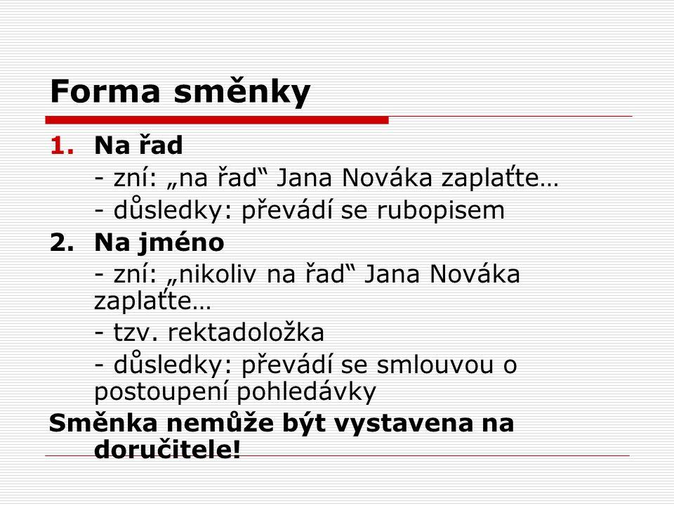 """Forma směnky 1.Na řad - zní: """"na řad"""" Jana Nováka zaplaťte… - důsledky: převádí se rubopisem 2. Na jméno - zní: """"nikoliv na řad"""" Jana Nováka zaplaťte…"""