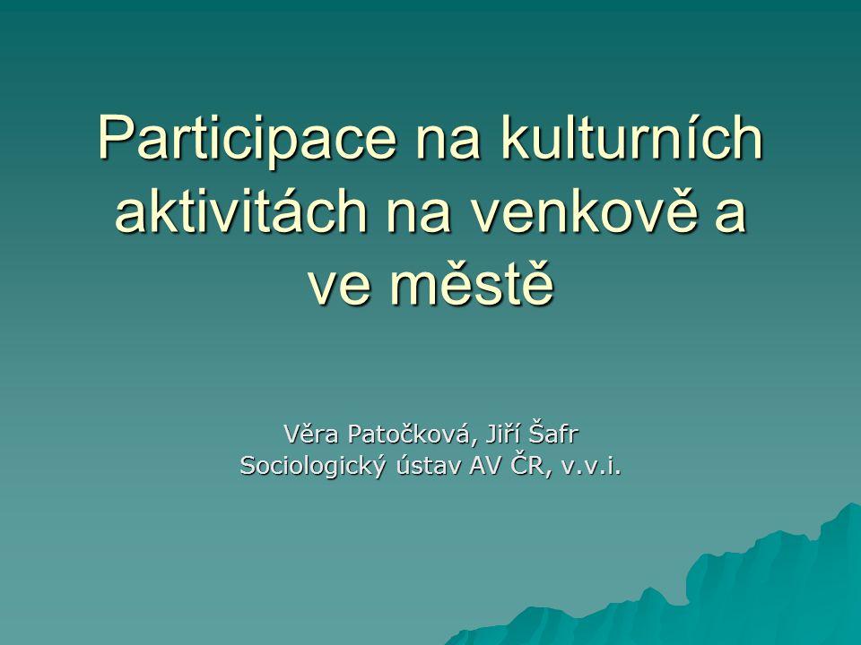 Participace na kulturních aktivitách na venkově a ve městě Věra Patočková, Jiří Šafr Sociologický ústav AV ČR, v.v.i.