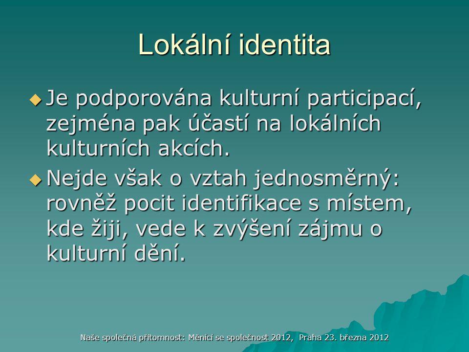 Naše společná přítomnost: Měnící se společnost 2012, Praha 23. března 2012 Lokální identita  Je podporována kulturní participací, zejména pak účastí